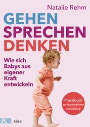 Gehen - Sprechen - Denken - Wie sich Babys aus eigener Kraft entwickeln - Praxisbuch zur frühkindlichen Entwicklung - Von 0 bis 3 Jahren