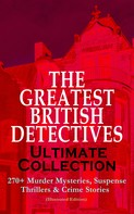Arthur Conan Doyle: THE GREATEST BRITISH DETECTIVES - Ultimate Collection: 270+ Murder Mysteries, Suspense Thrillers & Crime Stories (Illustrated Edition)