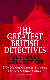 THE GREATEST BRITISH DETECTIVES - Ultimate Collection: 270+ Murder Mysteries, Suspense Thrillers & Crime Stories (Illustrated Edition) - The Most Famous British Sleuths & Investigators, including Sherlock Holmes, Father Brown, P. C. Lee, Martin Hewitt, Dr. Thorndyke, Bulldog Drummond, Max Carrados, Hamilton Cleek and more