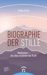 Biographie der Stille - Meditation - die alles verändernde Kraft
