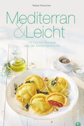 Mediterran & Leicht - 70 frische Rezepte aus der Mittelmeerküche