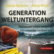 Generation Weltuntergang - Warum wir schon mitten im Klimawandel stecken, wie schlimm es wird und was wir jetzt tun müssen