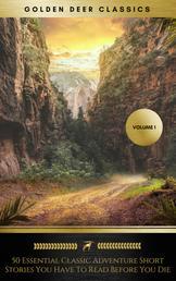 50 Essential Classic Adventure Short Stories You Have To Read Before You Die, Vol.1: Jack London, Robert Ervin Howard, E.Nesbit, Max Brand... (Golden Deer Classics)