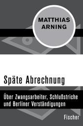 Späte Abrechnung - Über Zwangsarbeiter, Schlußstriche und Berliner Verständigungen