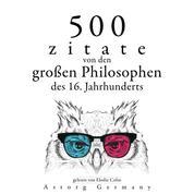 500 Zitate von den großen Philosophen des 16. Jahrhunderts - Sammlung bester Zitate