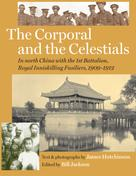 Bill Jackson: The Corporal and the Celestials: In North China with the Royal Inniskilling Fusiliers, 1909-1912