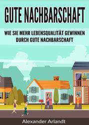 Gute Nachbarschaft - Wie Sie mehr Lebensqualität gewinnen durch gute Nachbarschaft