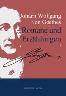 Johann Wolfgang von Goethe: Johann Wolfgang von Goethes Romane und Erzählungen