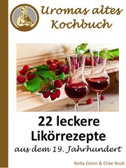 Uromas altes Kochbuch - 22 leckere Likörrezepte aus dem 19. Jahrhundert
