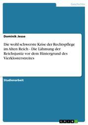 Die wohl schwerste Krise der Rechtspflege im Alten Reich - Die Lähmung der Reichsjustiz vor dem Hintergrund des Vierklosterstreites