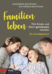 Familien leben - Wie Kinder und Eltern gemeinsam wachsen. Ein Grundlagenbuch