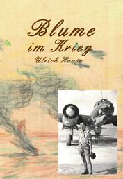 Blume im Krieg - Foto-Tagebuch Aufzeichnungen des Bordschützen Ulrich Haase während des 2. Weltkrieges