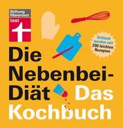 Die Nebenbei-Diät. Das Kochbuch - Schlank werden mit 200 leichten Rezepten