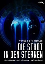 DIE STADT IN DEN STERNEN - Sechs ausgewählte Science-Fiction-Romane in einem Band!