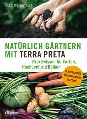 Natürlich gärtnern mit Terra Preta - Praxiswissen für Garten, Hochbeet und Balkon
