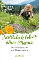 Karoline Postlmayr: Natürlich leben ohne Chemie mit Wildkräutern und Hausverstand ★★★★