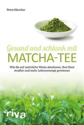 Gesund und schlank mit Matcha-Tee - Wie Sie auf natürliche Weise abnehmen, Ihre Haut straffen und mehr Lebensenergie gewinnen