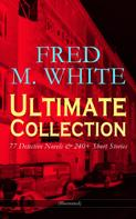 Fred M. White: FRED M. WHITE Ultimate Collection: 77 Detective Novels & 240+ Short Stories (Illustrated)