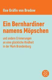 Ein Bernhardiner namens Möpschen - und andere Erinnerungen an eine glückliche Kindheit in der Mark Brandenburg