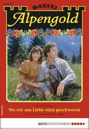 Alpengold 272 - Heimatroman - Wo wir uns Liebe einst geschworen