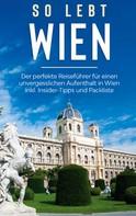 Marlinde Waldkirch: So lebt Wien: Der perfekte Reiseführer für einen unvergesslichen Aufenthalt in Wien inkl. Insider-Tipps und Packliste