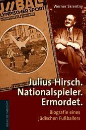 Julius Hirsch. Nationalspieler. Ermordet. - Biografie eines jüdischen Fußballers