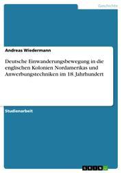 Deutsche Einwanderungsbewegung in die englischen Kolonien Nordamerikas und Anwerbungstechniken im 18. Jahrhundert