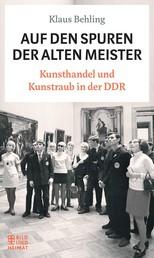 Auf den Spuren der alten Meister - Kunsthandel und Kunstraub in der DDR