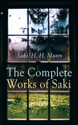 The Complete Works of Saki - Illustrated Edition: Novels, Short Stories, Plays, Sketches & Historical Works, including Reginald, The Chronicles of Clovis, Beasts and Super-Beasts, The Unbearable Bassington, The Death-Trap, The Westminster Alice
