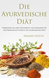 Die Ayurvedische Diät - Verbessern Sie ihre Gesundheit und verlieren Sie ihr Übergewicht durch die ayurvedische Diät