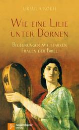 Wie eine Lilie unter Dornen - Begegnungen mit starken Frauen der Bibel