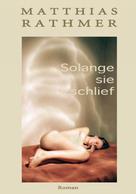 Matthias Rathmer: Solange sie schlief