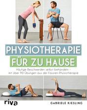 Physiotherapie für zu Hause - Häufige Beschwerden selbst behandeln – mit über 90 Übungen aus der Faszien-Physiotherapie