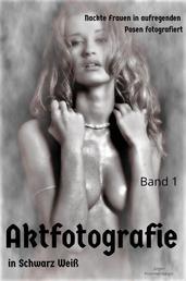 AKTFOTOGRAFIE in Schwarz/Weiß BAND 1 - Nackte Frauen in aufregenden Posen fotografiert