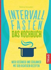 Intervallfasten - Das Kochbuch - Noch gesünder und schlanker mit den richtigen Rezepten