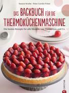 Susann Kreihe: Thermoküchenmaschine: Das ultimative Backbuch für die Thermoküchenmaschine. Die besten 200 Rezepte für alle Modelle von Thermomix und Co. Backen mit der Thermoküchenmaschine.
