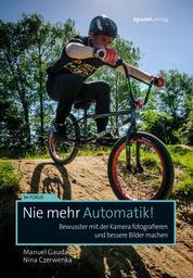 Nie mehr Automatik! - Bewusster mit der Kamera fotografieren und bessere Bilder machen