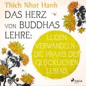 Das Herz von Buddhas Lehre: Leiden verwandeln - die Praxis des glücklichen Lebens