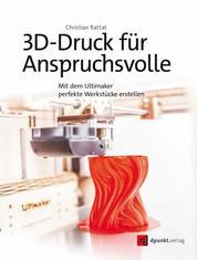 3D-Druck für Anspruchsvolle - Mit dem Ultimaker perfekte Werkstücke erstellen