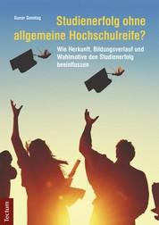 Studienerfolg ohne allgemeine Hochschulreife? - Wie Herkunft, Bildungsverlauf und Wahlmotive den Studienerfolg beeinflussen