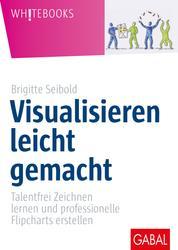 Visualisieren leicht gemacht - Talentfrei Zeichnen lernen und professionelle Flipcharts erstellen