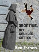 Bea Eschen: Orontius, der Gaukler Gottes