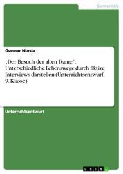 """""""Der Besuch der alten Dame"""". Unterschiedliche Lebenswege durch fiktive Interviews darstellen (Unterrichtsentwurf, 9. Klasse)"""