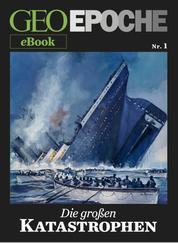 GEO EPOCHE eBook Nr. 1: Die großen Katastrophen - Acht historische Reportagen über Ereignisse, die die Welt erschüttert haben