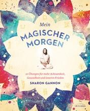 Mein magischer Morgen - 10 Übungen für mehr Achtsamkeit, Gesundheit und inneren Frieden - Die persönliche Morgenroutine der Yoga-Ikone, mit Asanas, Atemübungen und gelebter Spiritualität im Alltag