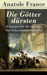 Die Götter dürsten (Französische Revolution: Die Schreckensherrschaft) - Historischer Roman (Eine vehemente Anklage gegen Fanatismus und Intoleranz jeder Art)