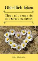 Lilja Lindström: Glücklich leben: Tipps mit denen du das Glück pachtest ★★★★★