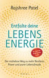Entfalte deine Lebensenergie. Du hast die Kraft bereits in dir! - Der mühelose Weg zu mehr Resilienz, Power und purer Lebensfreude