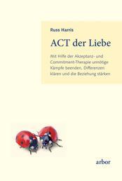 ACT der Liebe - Mit Hilfe der Akzeptanz- und Commitment-Therapie unnötige Kämpfe beenden, Differenzen klären und die Beziehung stärken