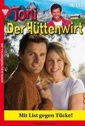 Toni der Hüttenwirt 111 – Heimatroman - Mit List gegen Tücke!